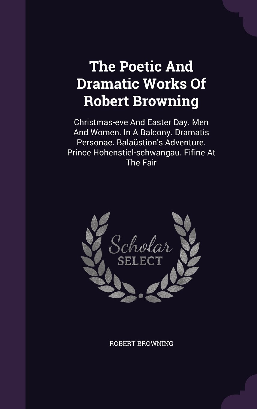 Read Online The Poetic And Dramatic Works Of Robert Browning: Christmas-eve And Easter Day. Men And Women. In A Balcony. Dramatis Personae. Balaüstion's Adventure. Prince Hohenstiel-schwangau. Fifine At The Fair pdf
