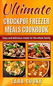 Ultimate Crockpot Freezer Meals Cookbook: Delicious and easy recipes to feed your whole family