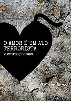 O amor é um ato terrorista: e outros poemas por [Damo, Felipe]