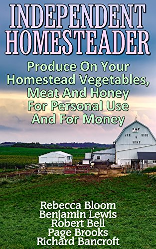 Independent Homesteader: Produce On Your Homestead Vegetables, Meat And Honey For Personal Use And For Money by [Bloom, Rebecca, Lewis, Benjamin , Bell, Robert , Bancroft, Richard , Brooks, Page]