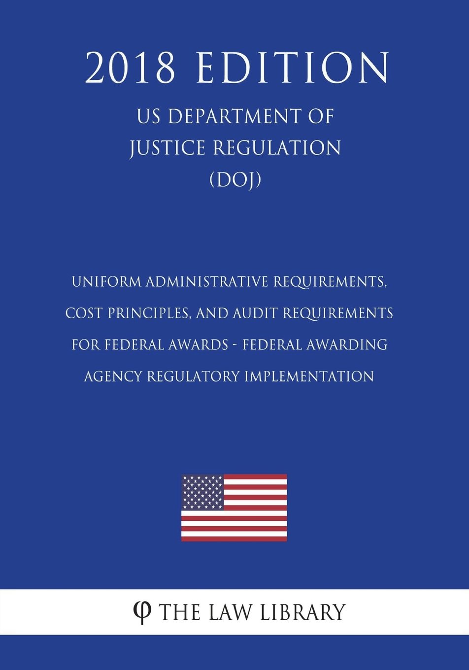 Read Online Uniform Administrative Requirements, Cost Principles, and Audit Requirements for Federal Awards - Federal Awarding Agency Regulatory Implementation ... of Justice Regulation) (DOJ) (2018 Edition) pdf