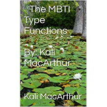 ​The MBTI Type Functions  By: Kali MacArthur