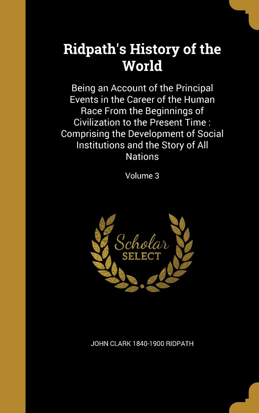 Ridpath's History of the World: Being an Account of the Principal Events in the Career of the Human Race from the Beginnings of Civilization to the ... and the Story of All Nations; Volume 3 pdf