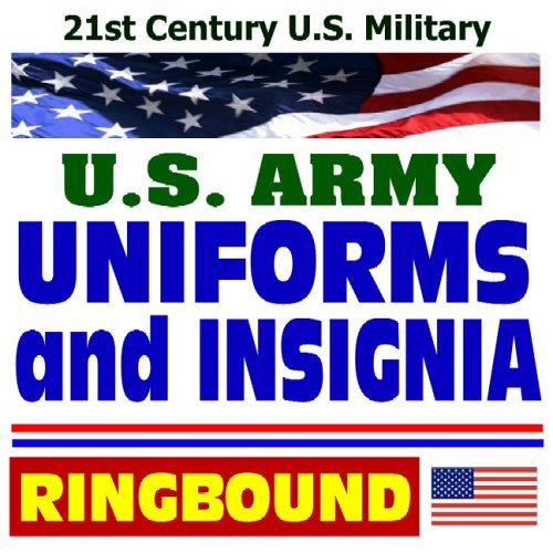 21st Century U.S. Military: Army Uniforms and Insignia--Complete Guide to Wear and Appearance of Uniforms