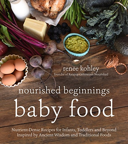 Download PDF Nourished Beginnings Baby Food - Nutrient-Dense Recipes for Infants, Toddlers and Beyond Inspired by Ancient Wisdom and Traditional Foods