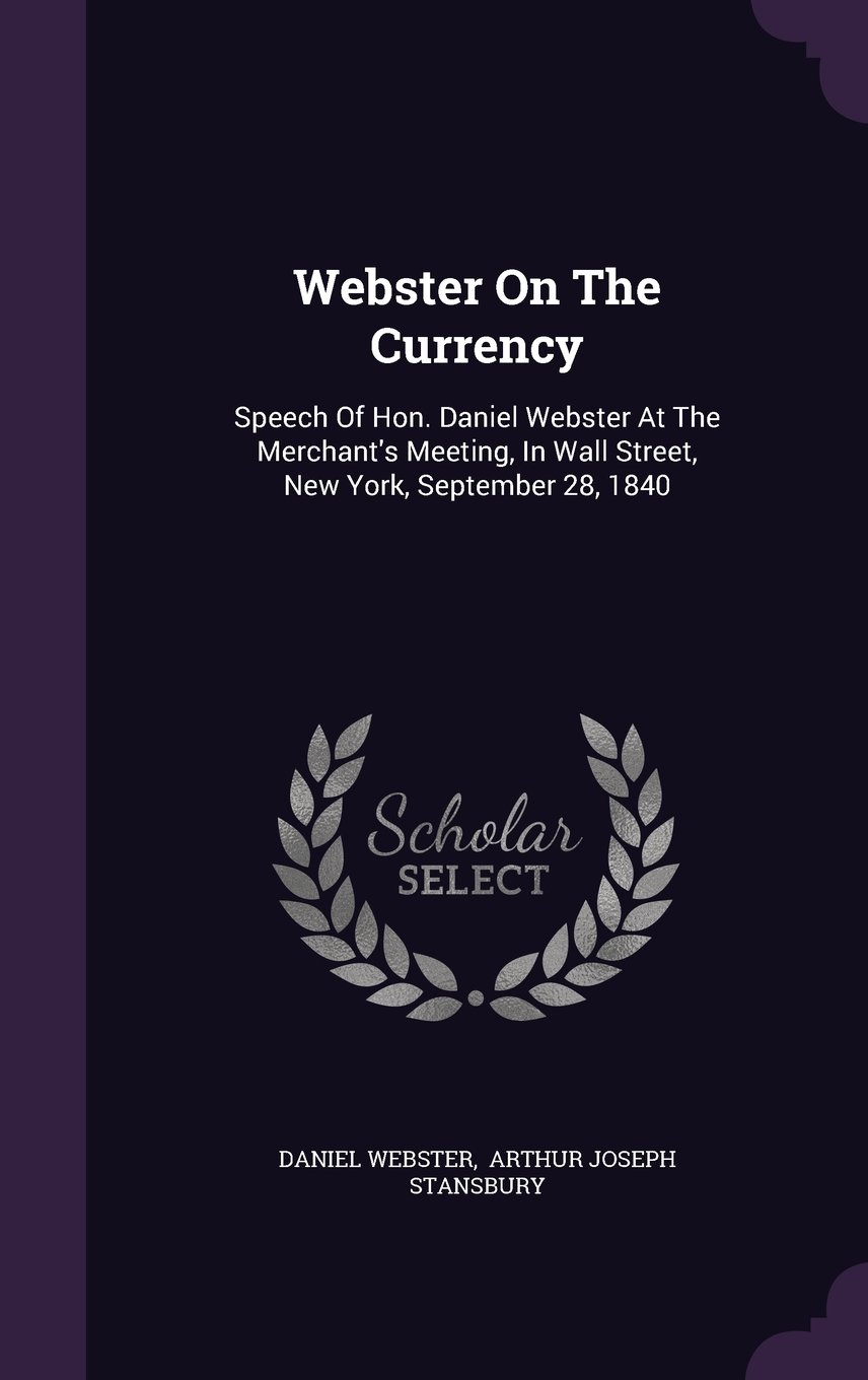 Webster on the Currency: Speech of Hon. Daniel Webster at the Merchant's Meeting, in Wall Street, New York, September 28, 1840 pdf