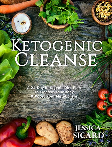 Ketogenic Cleanse: A 21-Day Ketogenic Diet Plan To Cleanse Your Body & Boost Your Metabolism (Ketogenic Books) by Jessica Sicard