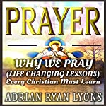 Prayer: Why We Pray: Life Changing Lessons Every Christian Must Learn | Adrian Ryan Lyons
