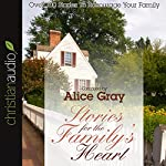 Stories for the Family's Heart: Over 100 Stories to Encourage Your Family | Alice Gray