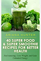 Superfoods & Super Smoothie Recipes For Better Health: Feel Amazing, Lose Weight, and Gain Unlimited Energy (Smoothies For Weight Loss- Superfood Recipes- Superfood Smoothies- Smoothie Recipe Book) Kindle Edition