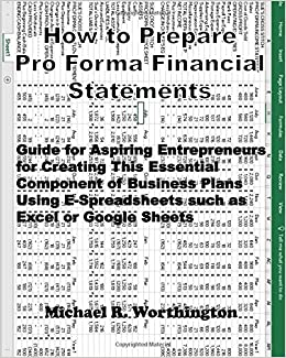 How To Prepare Pro Forma Financial Statements Guide For Aspiring Entrepreneurs For Creating This Essential Component Of Business Plans Using E Spreadsheets Such As Excel Or Google Sheets Worthington Mr Michael Ray 9781983443664