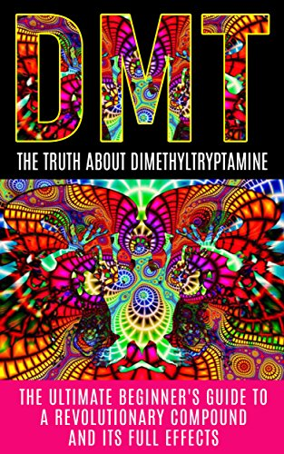 DMT: The Truth About Dimethyltryptamine: The Ultimate Beginner's Guide To A  Revolutionary Compound And Its Full Effects (DMT, Psychedelics, Ayahuasca)