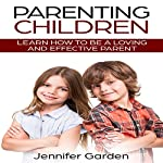 Parenting Children: Learn How to be a Loving and Effective Parent   Jennifer Garden