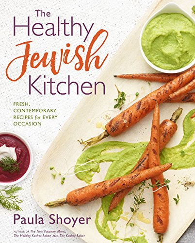 The Healthy Jewish Kitchen: Fresh, Contemporary Recipes for Every Occasion by Paula Shoyer