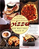 Pizza: Any Way You Slice It (Easy Recipes for Great Homemade Pizzas, Focaccia, and Calzones)