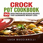 Crock Pot Cookbook: 50 High Protein Delicious Recipes That Guarantee Weight Loss | Luca Bucciarelli