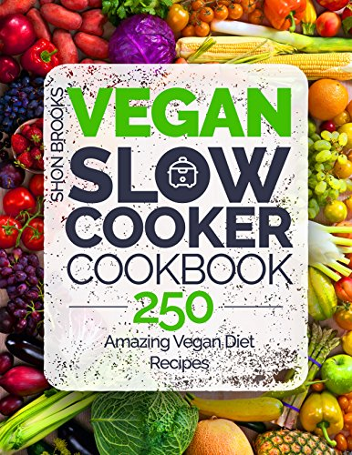 Vegan Slow Cooker Cookbook: 250 Amazing Vegan Diet Recipes by Shon Brooks