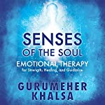 Senses of the Soul: Emotional Therapy for Strength, Healing & Guidance | Gurumeher Khalsa