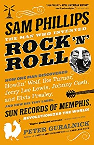 Sam Phillips: The Man Who Invented Rock 'n' Roll from Back Bay Books