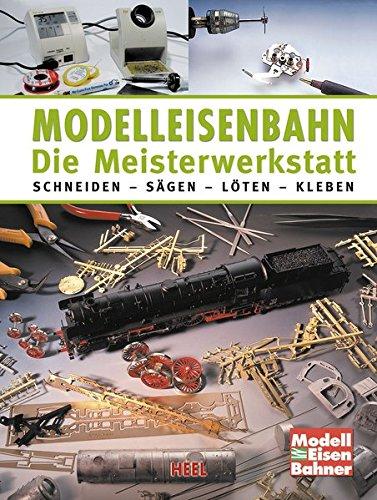 Modelleisenbahn - Die Meisterwerkstatt: Schneiden - Sägen - Löten - Kleben Gebundenes Buch – 1. Oktober 2013 Heel 3868528016 Modellbau Eisenbahn / Modellbahn