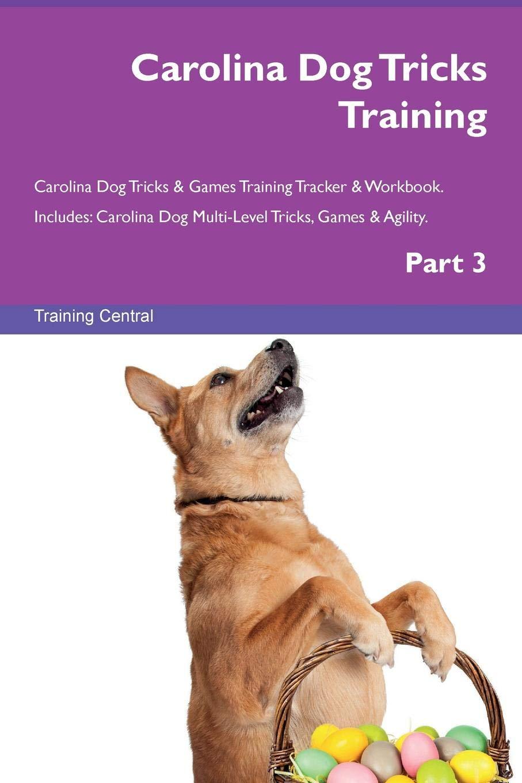 Carolina Dog Tricks Training Carolina Dog Tricks & Games Training Tracker & Workbook.  Includes: Carolina Dog Multi-Level Tricks, Games & Agility. Part 3 pdf epub
