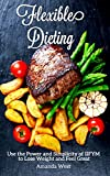 Flexible Dieting: Use the Power and Simplicity of IIFYM to Lose Weight and Feel Great