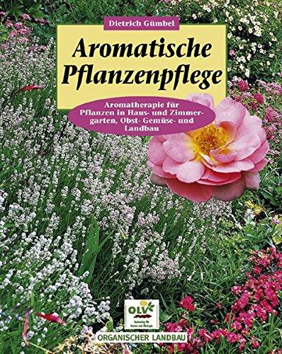 Aromatische Pflanzenpflege in Haus- und Zimmergarten, Gemüse-, Obst- und Landbau: Aromatherapie für Pflanzen in Haus- und Zimmergarten, Obst-, Gemüse- und Landbau