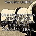 Our Wagon Train Heading for Greener Pastures Along the Oregon Trail: Christian Western Historical Romance | Vanessa Carvo