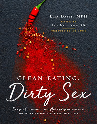 Clean Eating, Dirty Sex: Sensual Superfoods and Aphrodisiac Practices for Ultimate Sexual Health and Connection by Lisa Davis MPH