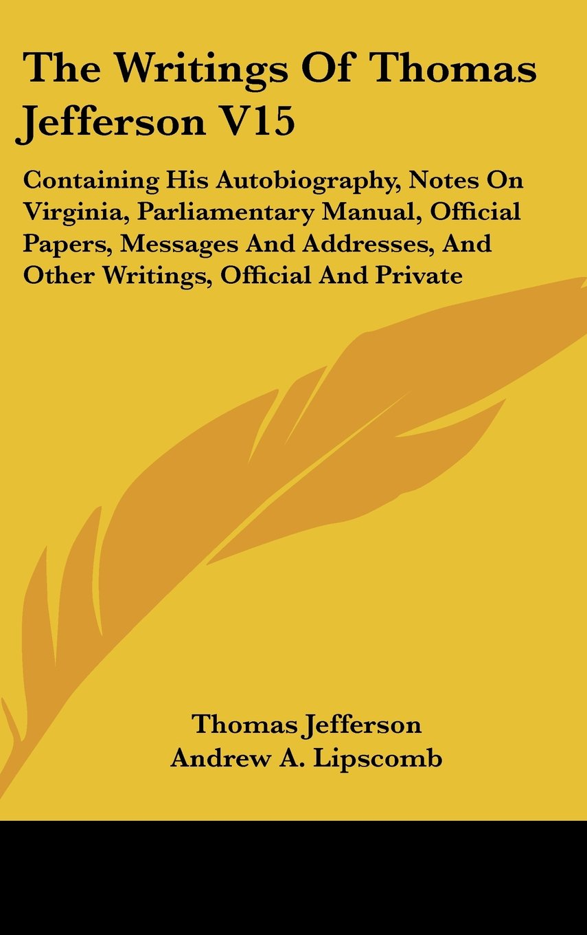 Download The Writings Of Thomas Jefferson V15: Containing His Autobiography, Notes On Virginia, Parliamentary Manual, Official Papers, Messages And Addresses, And Other Writings, Official And Private ebook