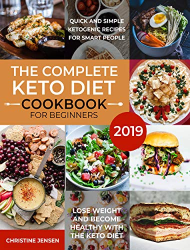 The Complete Keto Diet Cookbook For Beginners 2019: Quick And Simple Ketogenic Recipes For Smart People | Lose Weight And Become Healthy With The Keto Diet by Christine Jensen