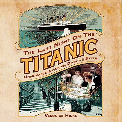 The Last Night on the Titanic: Unsinkable Drinking, Dining, and Style by Veronica Hinke