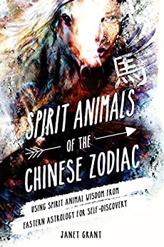 Spirit Animals of the Chinese Zodiac: Using Spirit Animal Wisdom from Eastern Astrology for Self-Discovery by [Grant, Janet]