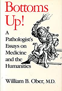 William B Ober Books  List Of Books By Author William B Ober Bottoms Up A Pathologists Essays On Medicine And The Humanities