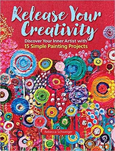 Release Your Creativity Discover Inner Artist With 15 Simple Painting Projects Rebecca Schweiger 9781942021483 Amazon Books