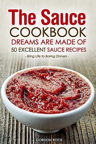 The Sauce Cookbook Dreams are Made of - 50 Excellent Sauce Recipes