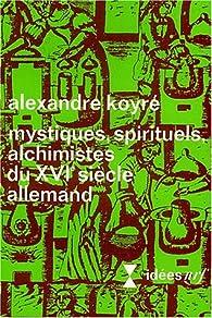 Mystiques, spirituels, alchimistes du XVIe siècle allemand par Alexandre Koyré