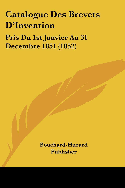 Download Catalogue Des Brevets D'Invention: Pris Du 1st Janvier Au 31 Decembre 1851 (1852) (French Edition) ebook