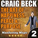 The Art of Happiness, Peace & Purpose: Manifesting Magic Part 2 Audiobook by Craig Beck Narrated by Craig Beck