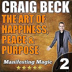 The Art of Happiness, Peace & Purpose: Manifesting Magic Part 2