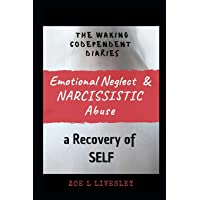 The Waking Co-Dependent Diaries: Emotional Neglect & Narcissistic Abuse - A Recovery of SELF
