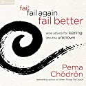 Fail, Fail Again, Fail Better: Wise Advice for Leaning into the Unknown Audiobook by Pema Chödrön Narrated by Pema Chödrön