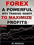 Forex:  A Powerful MT4 Trading Robot to Maximize Profits (Expert Advisor EA, algorithmic trading, black-box trading, trading system, automated trading) (English Edition)