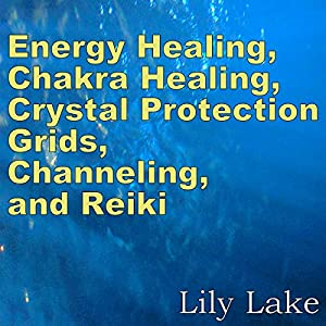 Energy Healing, Chakra Healing, Crystal Protection Grids, Channeling, and Reiki Audiobook