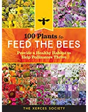100 Plants to Feed the Bees: Provide a Healthy Habitat to Help Pollinators Thrive