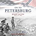 On to Petersburg: Grant and Lee, June 4-15, 1864 Audiobook by Gordon C. Rhea Narrated by Jonathan Davis
