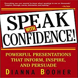Speak with Confidence: Powerful Presentations that Inform, Inspire and Persuade