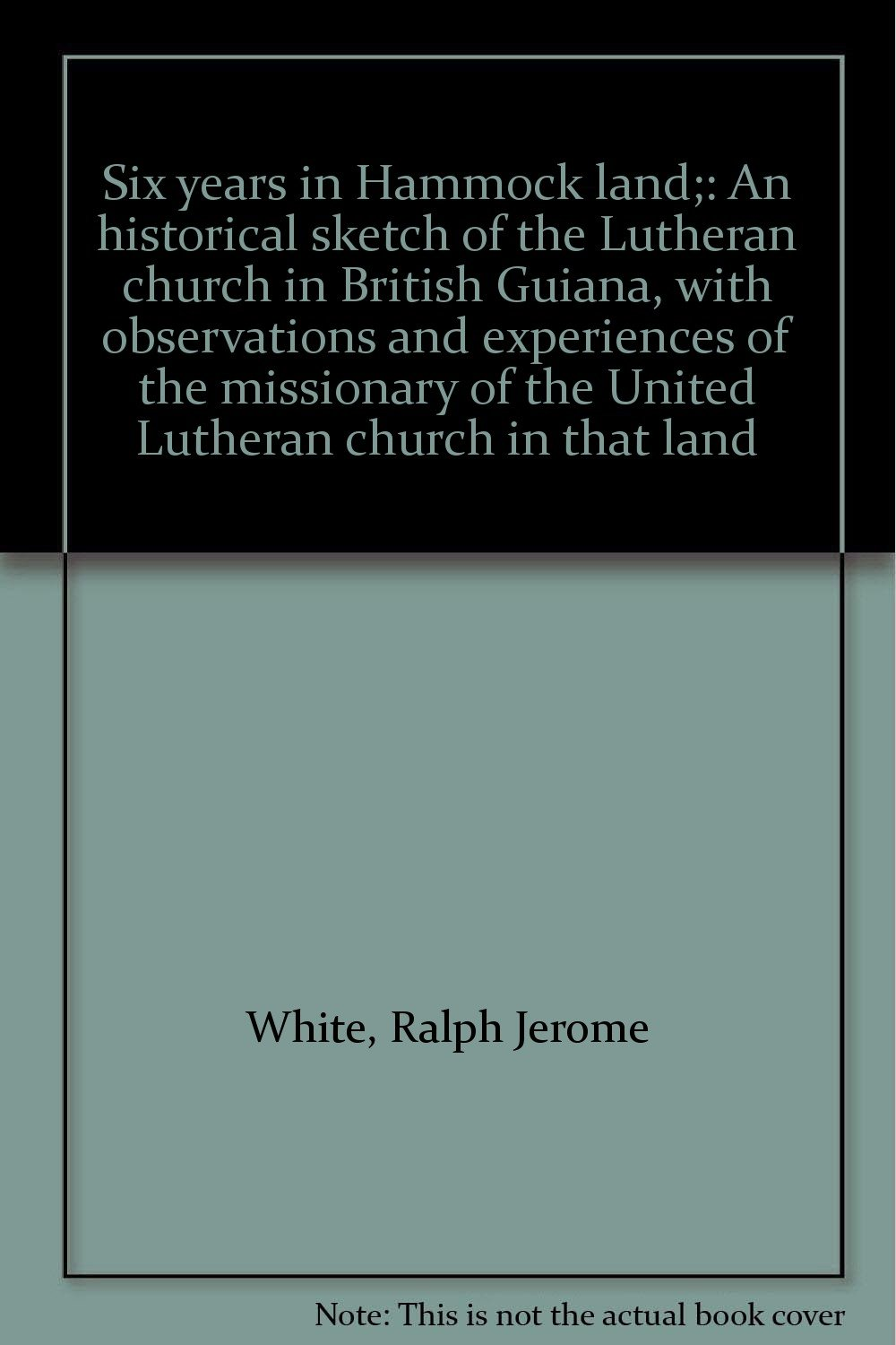 Six years in Hammock land;: An historical sketch of the Lutheran church in British Guiana, with observations and experiences of the missionary of the United Lutheran church in that land