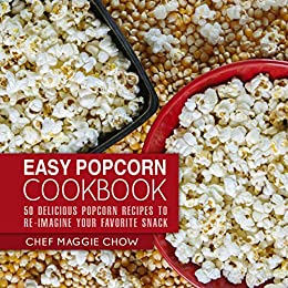Easy Popcorn Cookbook: 50 Delicious Popcorn Recipes to Re-Imagine Your Favorite Snack (Popcorn Recipes, Popcorn Cookbook, Corn Recipes, Corn Cookbook, Snack Recipes, Snack Cookbook Book 1) by [Maggie Chow, Chef]