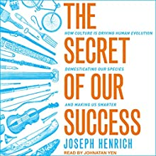 The Secret of Our Success: How Culture Is Driving Human Evolution, Domesticating Our Species, and Making Us Smarter Audiobook by Joseph Henrich Narrated by Jonathan Yen